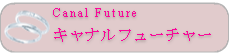 Canal Future キャナルフューチャー